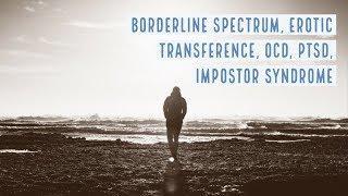 Borderline Spectrum, Erotic Transference, OCD, PTSD, Impostor Syndrome