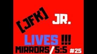 JFK JR LIVES!!!  #25:  MIRRORS/5:5  (VIDEO 25)
