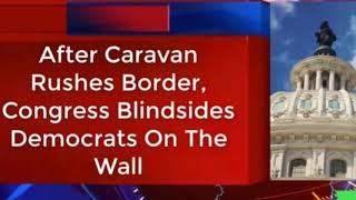After Caravan Rushes Border, Congress Blindsides Democrats On The Wall