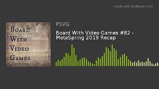 Board With Video Games #82 - MetaSpring 2019 Recap