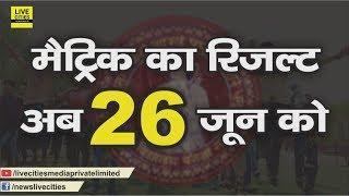 Bihar Board : Matric का Result अब 26 जून को, गायब कॉपियों के बिना निकलेगा l LiveCities