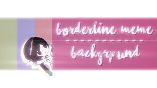 • Borderline Meme • Background •