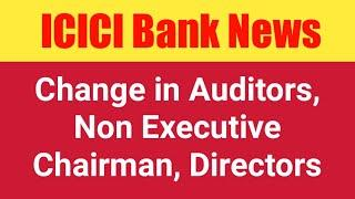 ICICI Bank News - Change in Auditor, Non Executive Chairman, Directors