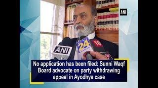 No application has been filed: Sunni Waqf Board advocate on party withdrawing appeal in Ayodhya case