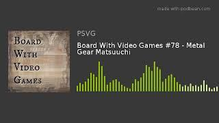 Board With Video Games #78 - Metal Gear Matsuuchi