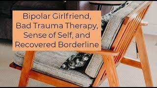 Bipolar Girlfriend, Bad Trauma Therapy, Sense of Self, and Recovered Borderline