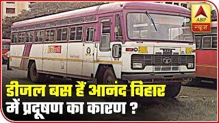Diesel Buses Contribute Maximum To The Pollution At Anand Vihar | ABP News