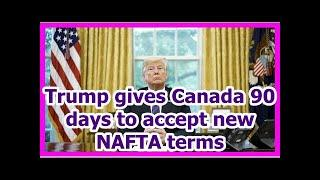 Today News - Trump gives Canada 90 days to accept new NAFTA terms